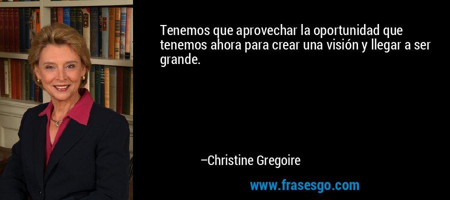 Tenemos que aprovechar la oportunidad que tenemos ahora para crear una visión y llegar a ser grande. – Christine Gregoire