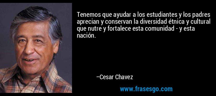 Tenemos que ayudar a los estudiantes y los padres aprecian y conservan la diversidad étnica y cultural que nutre y fortalece esta comunidad - y esta nación. – Cesar Chavez