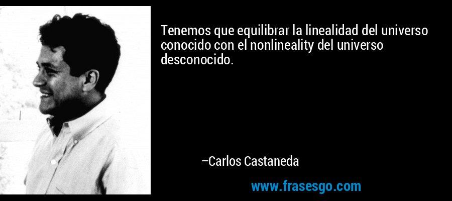 Tenemos que equilibrar la linealidad del universo conocido con el nonlineality del universo desconocido. – Carlos Castaneda