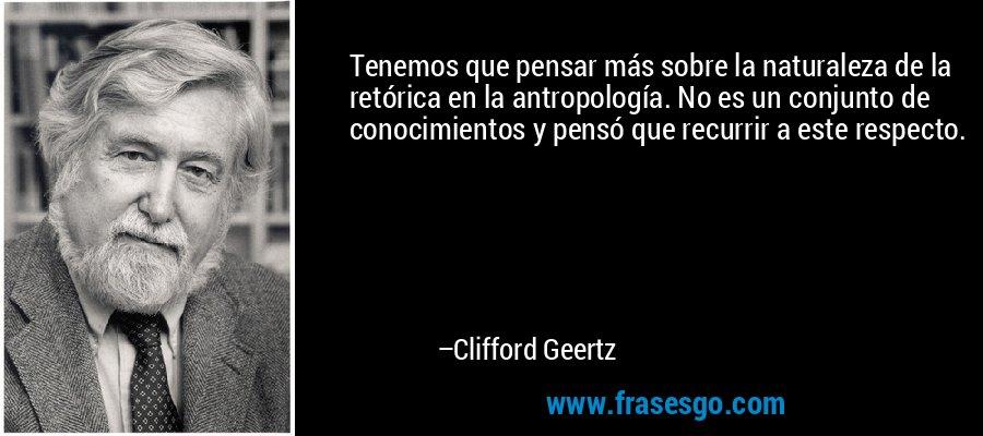 Tenemos que pensar más sobre la naturaleza de la retórica en la antropología. No es un conjunto de conocimientos y pensó que recurrir a este respecto. – Clifford Geertz