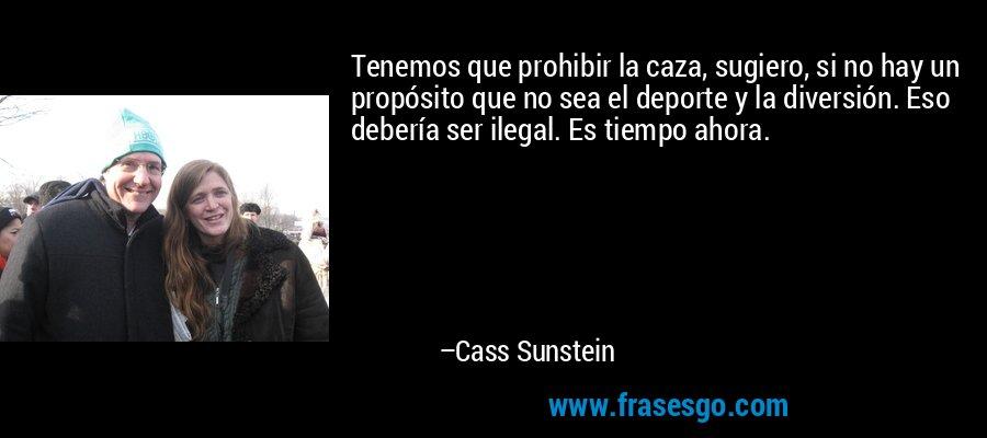 Tenemos que prohibir la caza, sugiero, si no hay un propósito que no sea el deporte y la diversión. Eso debería ser ilegal. Es tiempo ahora. – Cass Sunstein