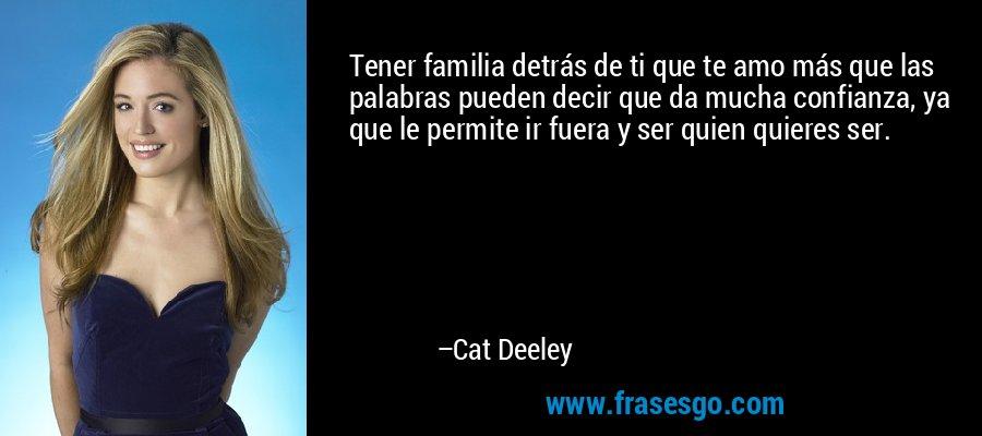 Tener familia detrás de ti que te amo más que las palabras pueden decir que da mucha confianza, ya que le permite ir fuera y ser quien quieres ser. – Cat Deeley