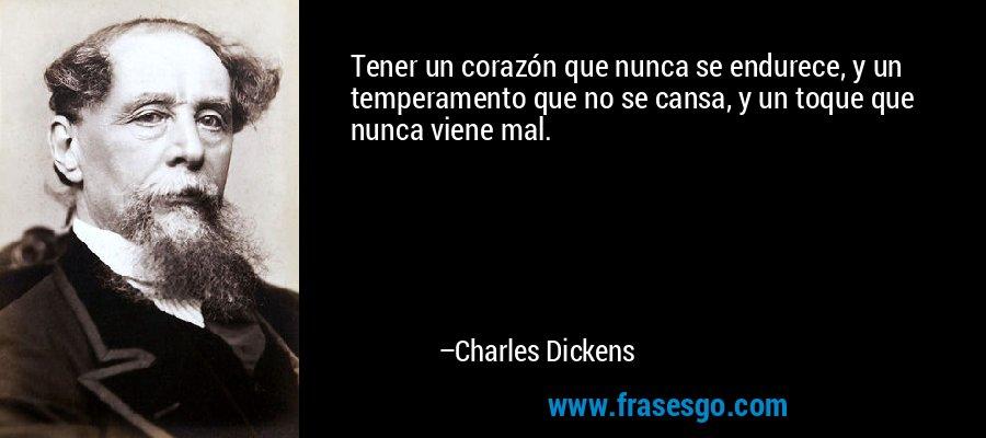 Tener un corazón que nunca se endurece, y un temperamento que no se cansa, y un toque que nunca viene mal. – Charles Dickens