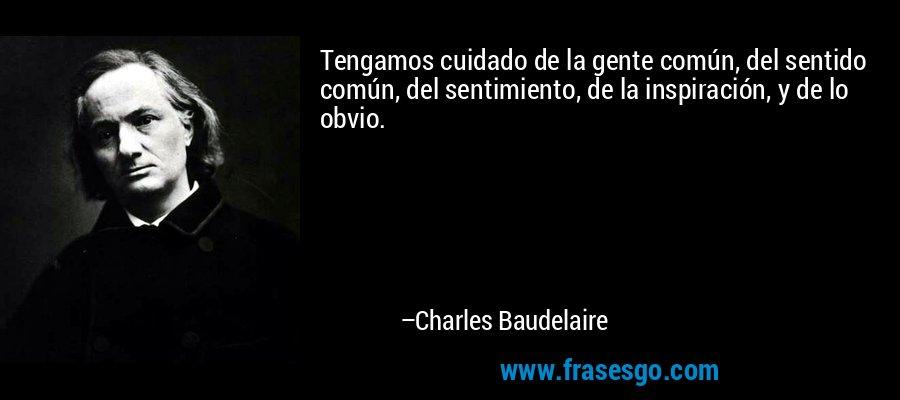 Tengamos cuidado de la gente común, del sentido común, del sentimiento, de la inspiración, y de lo obvio. – Charles Baudelaire