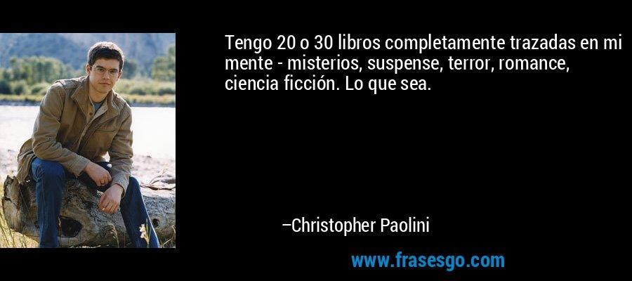 Tengo 20 o 30 libros completamente trazadas en mi mente - misterios, suspense, terror, romance, ciencia ficción. Lo que sea. – Christopher Paolini