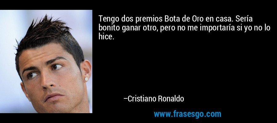 Tengo dos premios Bota de Oro en casa. Sería bonito ganar otro, pero no me importaría si yo no lo hice. – Cristiano Ronaldo