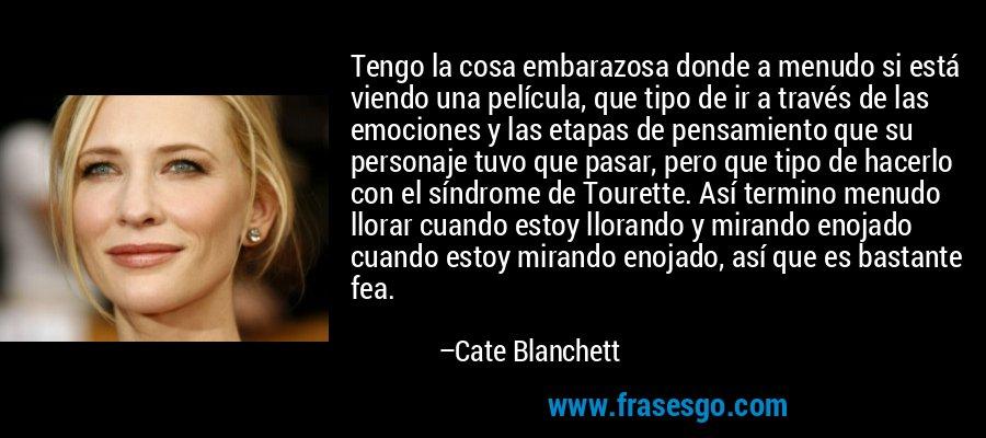 Tengo la cosa embarazosa donde a menudo si está viendo una película, que tipo de ir a través de las emociones y las etapas de pensamiento que su personaje tuvo que pasar, pero que tipo de hacerlo con el síndrome de Tourette. Así termino menudo llorar cuando estoy llorando y mirando enojado cuando estoy mirando enojado, así que es bastante fea. – Cate Blanchett