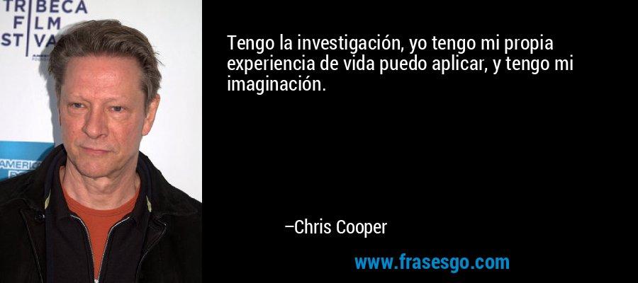 Tengo la investigación, yo tengo mi propia experiencia de vida puedo aplicar, y tengo mi imaginación. – Chris Cooper