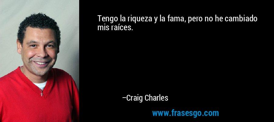 Tengo la riqueza y la fama, pero no he cambiado mis raíces. – Craig Charles