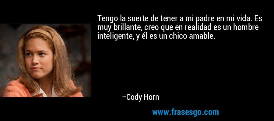 Tengo la suerte de tener a mi padre en mi vida. Es muy brillante, creo que en realidad es un hombre inteligente, y él es un chico amable. – Cody Horn