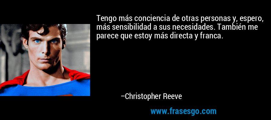 Tengo más conciencia de otras personas y, espero, más sensibilidad a sus necesidades. También me parece que estoy más directa y franca. – Christopher Reeve