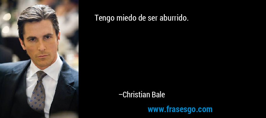 Tengo miedo de ser aburrido. – Christian Bale
