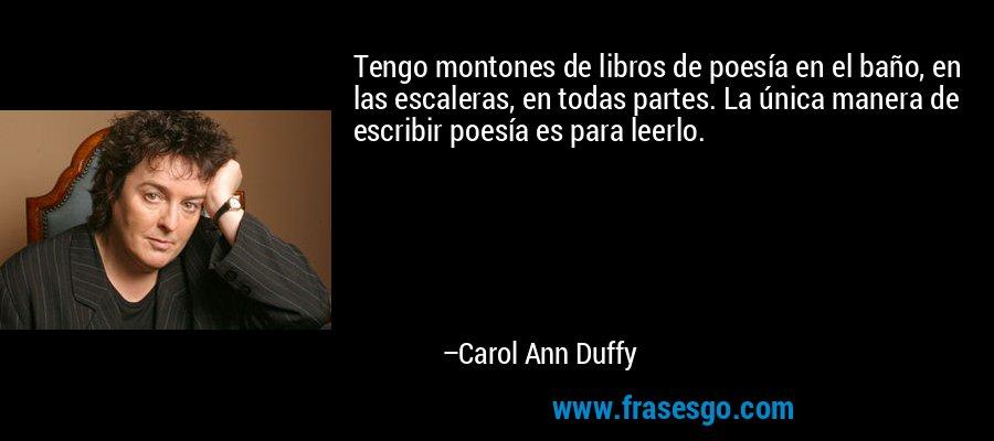 Tengo montones de libros de poesía en el baño, en las escaleras, en todas partes. La única manera de escribir poesía es para leerlo. – Carol Ann Duffy