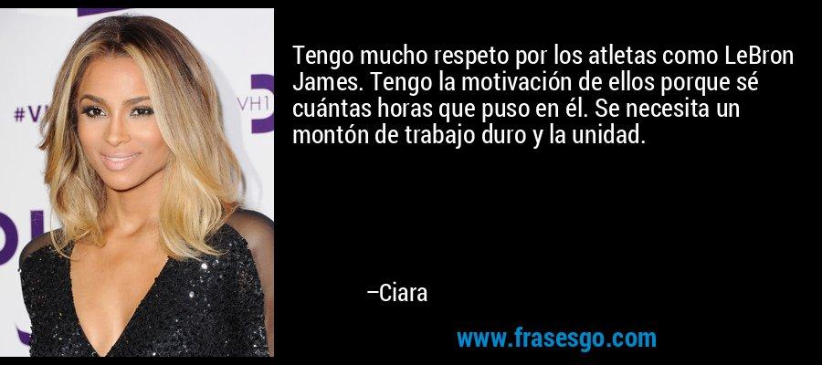 Tengo mucho respeto por los atletas como LeBron James. Tengo la motivación de ellos porque sé cuántas horas que puso en él. Se necesita un montón de trabajo duro y la unidad. – Ciara
