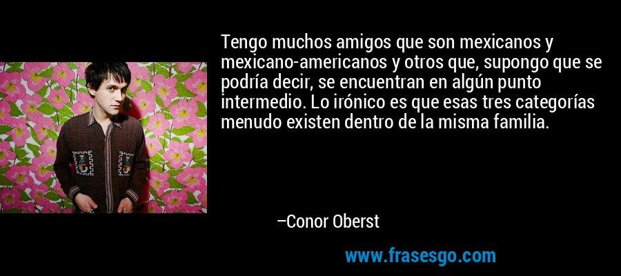 Tengo muchos amigos que son mexicanos y mexicano-americanos y otros que, supongo que se podría decir, se encuentran en algún punto intermedio. Lo irónico es que esas tres categorías menudo existen dentro de la misma familia. – Conor Oberst