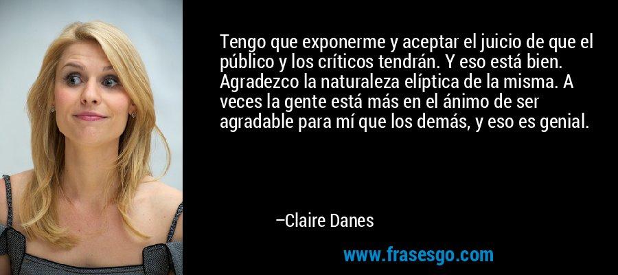 Tengo que exponerme y aceptar el juicio de que el público y los críticos tendrán. Y eso está bien. Agradezco la naturaleza elíptica de la misma. A veces la gente está más en el ánimo de ser agradable para mí que los demás, y eso es genial. – Claire Danes