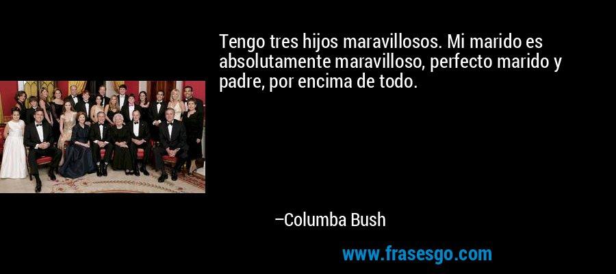 Tengo tres hijos maravillosos. Mi marido es absolutamente maravilloso, perfecto marido y padre, por encima de todo. – Columba Bush