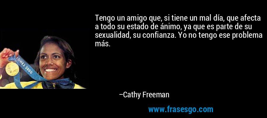 Tengo un amigo que, si tiene un mal día, que afecta a todo su estado de ánimo, ya que es parte de su sexualidad, su confianza. Yo no tengo ese problema más. – Cathy Freeman