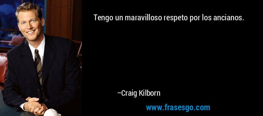 Tengo un maravilloso respeto por los ancianos. – Craig Kilborn