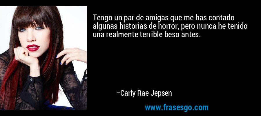 Tengo un par de amigas que me has contado algunas historias de horror, pero nunca he tenido una realmente terrible beso antes. – Carly Rae Jepsen