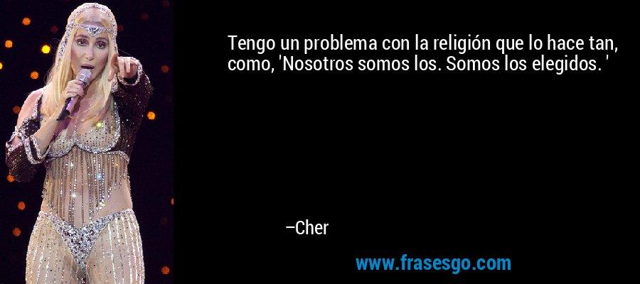 Tengo un problema con la religión que lo hace tan, como, 'Nosotros somos los. Somos los elegidos. ' – Cher