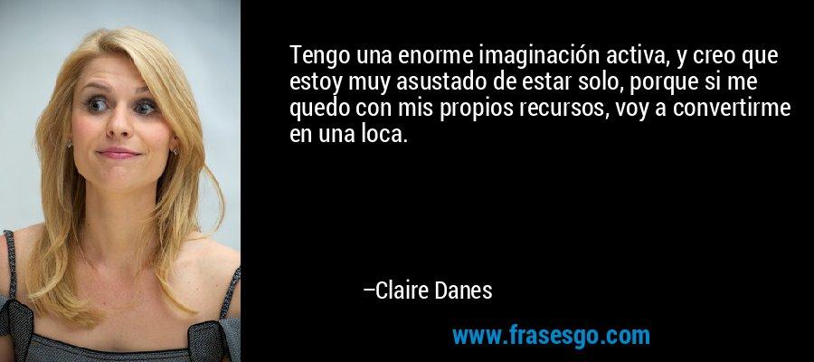 Tengo una enorme imaginación activa, y creo que estoy muy asustado de estar solo, porque si me quedo con mis propios recursos, voy a convertirme en una loca. – Claire Danes