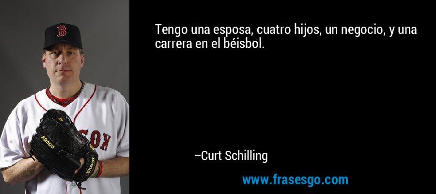 Tengo una esposa, cuatro hijos, un negocio, y una carrera en el béisbol. – Curt Schilling