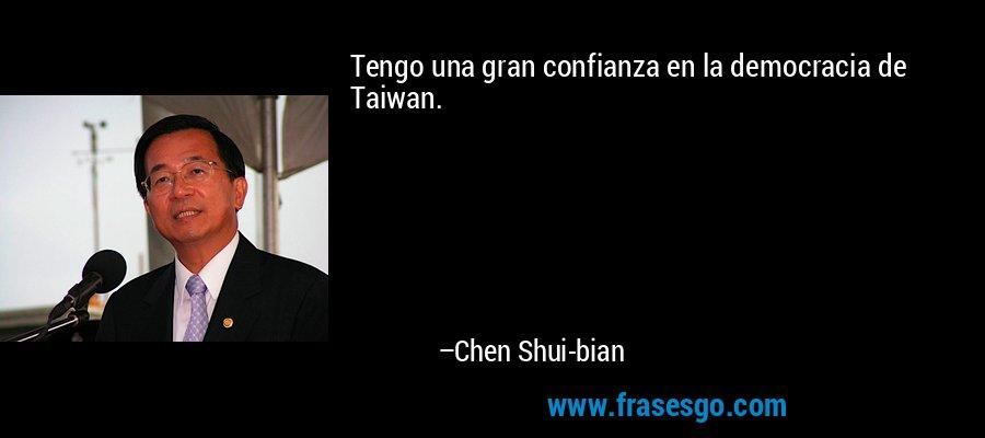Tengo una gran confianza en la democracia de Taiwan. – Chen Shui-bian