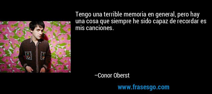 Tengo una terrible memoria en general, pero hay una cosa que siempre he sido capaz de recordar es mis canciones. – Conor Oberst