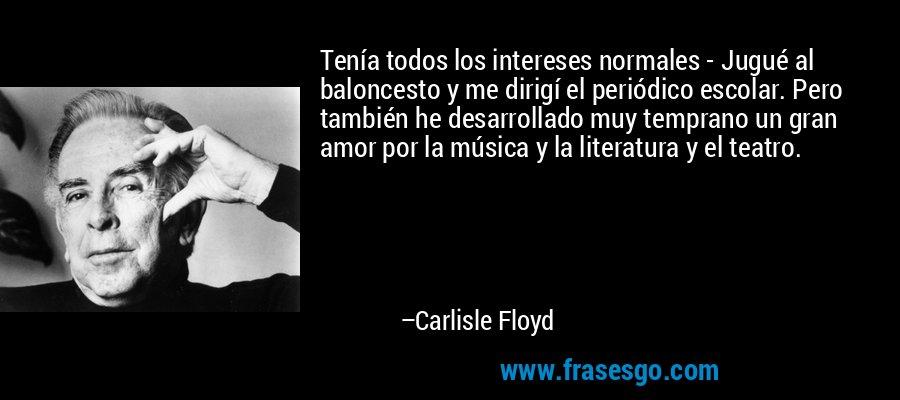 Tenía todos los intereses normales - Jugué al baloncesto y me dirigí el periódico escolar. Pero también he desarrollado muy temprano un gran amor por la música y la literatura y el teatro. – Carlisle Floyd