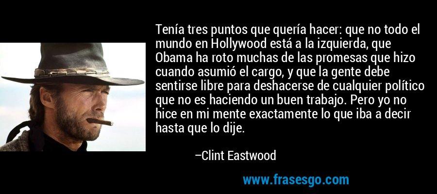 Tenía tres puntos que quería hacer: que no todo el mundo en Hollywood está a la izquierda, que Obama ha roto muchas de las promesas que hizo cuando asumió el cargo, y que la gente debe sentirse libre para deshacerse de cualquier político que no es haciendo un buen trabajo. Pero yo no hice en mi mente exactamente lo que iba a decir hasta que lo dije. – Clint Eastwood