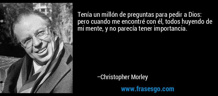 Tenía un millón de preguntas para pedir a Dios: pero cuando me encontré con él, todos huyendo de mi mente, y no parecía tener importancia. – Christopher Morley