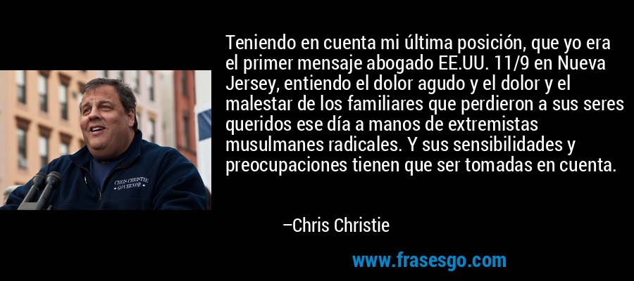 Teniendo en cuenta mi última posición, que yo era el primer mensaje abogado EE.UU. 11/9 en Nueva Jersey, entiendo el dolor agudo y el dolor y el malestar de los familiares que perdieron a sus seres queridos ese día a manos de extremistas musulmanes radicales. Y sus sensibilidades y preocupaciones tienen que ser tomadas en cuenta. – Chris Christie