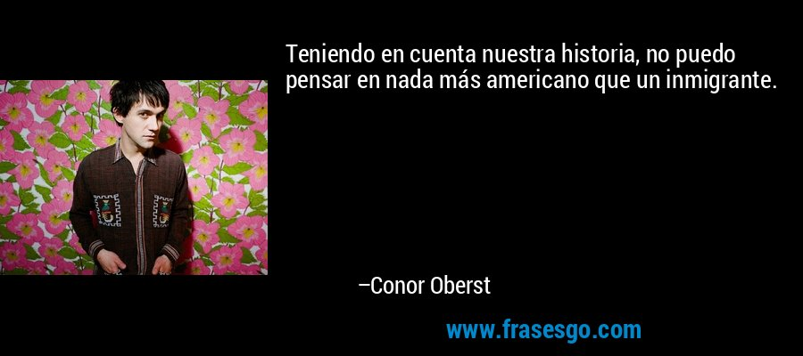 Teniendo en cuenta nuestra historia, no puedo pensar en nada más americano que un inmigrante. – Conor Oberst