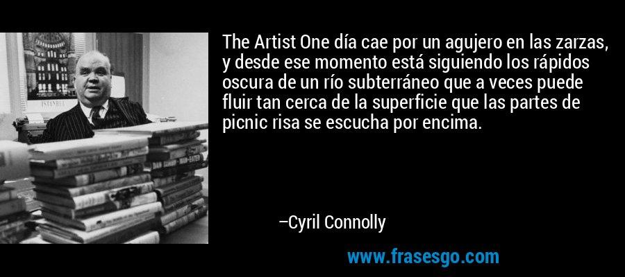 The Artist One día cae por un agujero en las zarzas, y desde ese momento está siguiendo los rápidos oscura de un río subterráneo que a veces puede fluir tan cerca de la superficie que las partes de picnic risa se escucha por encima. – Cyril Connolly