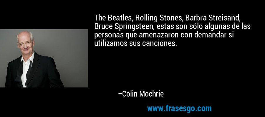 The Beatles, Rolling Stones, Barbra Streisand, Bruce Springsteen, estas son sólo algunas de las personas que amenazaron con demandar si utilizamos sus canciones. – Colin Mochrie