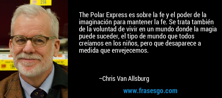 The Polar Express es sobre la fe y el poder de la imaginación para mantener la fe. Se trata también de la voluntad de vivir en un mundo donde la magia puede suceder, el tipo de mundo que todos creíamos en los niños, pero que desaparece a medida que envejecemos. – Chris Van Allsburg