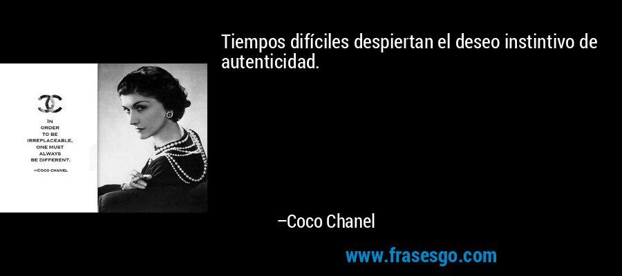 Tiempos difíciles despiertan el deseo instintivo de autenticidad. – Coco Chanel