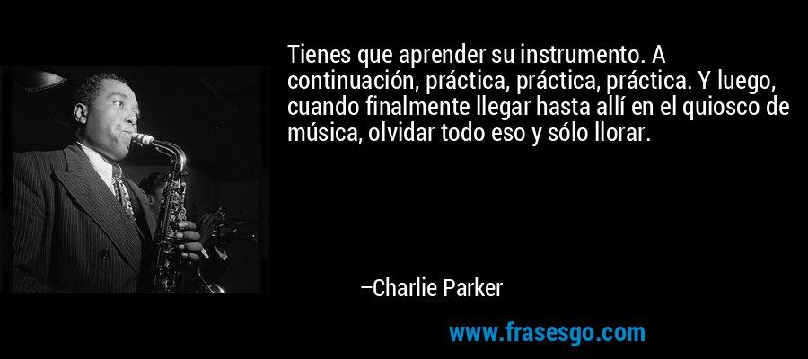Tienes que aprender su instrumento. A continuación, práctica, práctica, práctica. Y luego, cuando finalmente llegar hasta allí en el quiosco de música, olvidar todo eso y sólo llorar. – Charlie Parker