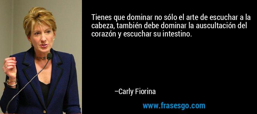 Tienes que dominar no sólo el arte de escuchar a la cabeza, también debe dominar la auscultación del corazón y escuchar su intestino. – Carly Fiorina
