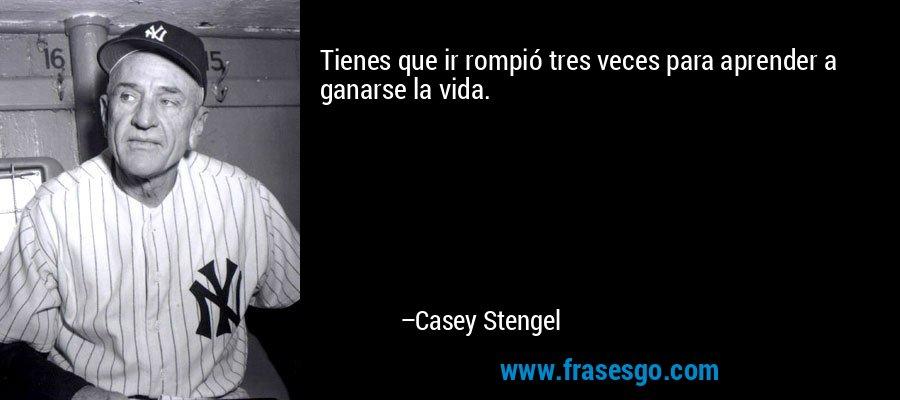 Tienes que ir rompió tres veces para aprender a ganarse la vida. – Casey Stengel