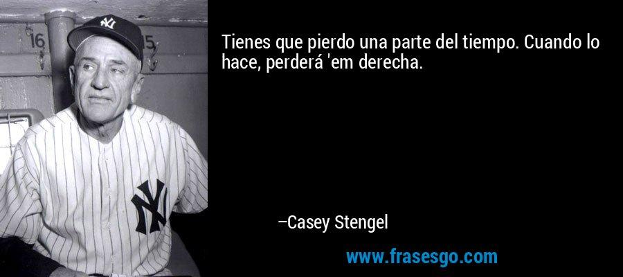 Tienes que pierdo una parte del tiempo. Cuando lo hace, perderá 'em derecha. – Casey Stengel