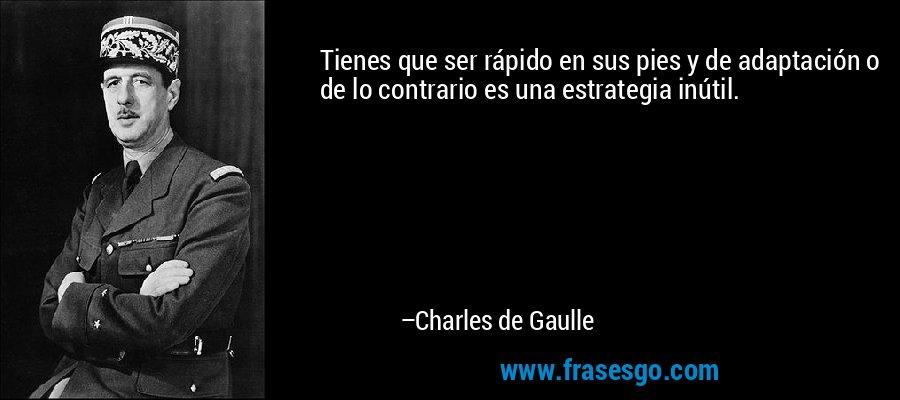 Tienes que ser rápido en sus pies y de adaptación o de lo contrario es una estrategia inútil. – Charles de Gaulle