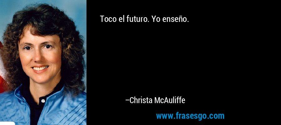 Toco el futuro. Yo enseño. – Christa McAuliffe