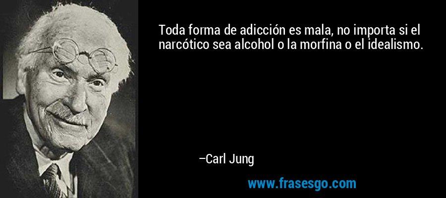 Toda forma de adicción es mala, no importa si el narcótico sea alcohol o la morfina o el idealismo. – Carl Jung