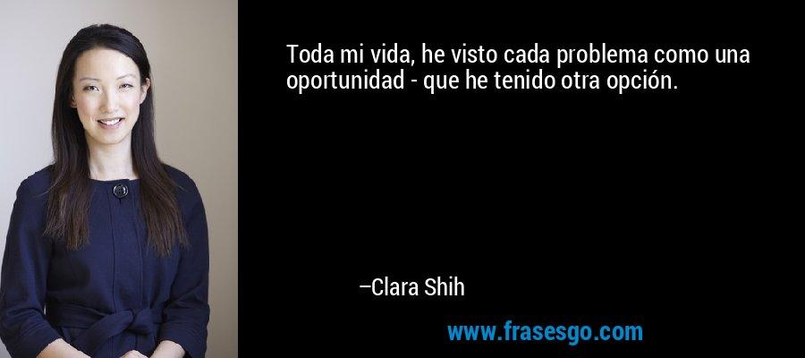 Toda mi vida, he visto cada problema como una oportunidad - que he tenido otra opción. – Clara Shih