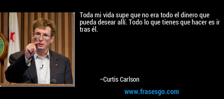 Toda mi vida supe que no era todo el dinero que pueda desear allí. Todo lo que tienes que hacer es ir tras él. – Curtis Carlson