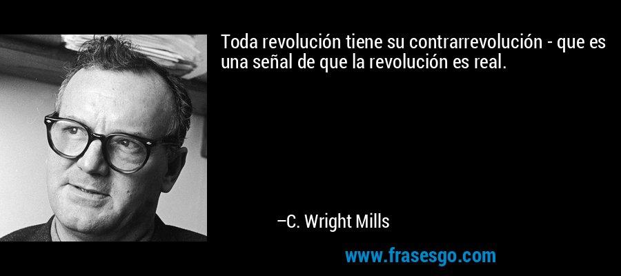 Toda revolución tiene su contrarrevolución - que es una señal de que la revolución es real. – C. Wright Mills