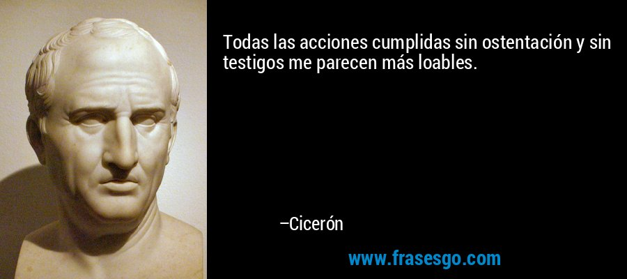 Todas las acciones cumplidas sin ostentación y sin testigos me parecen más loables. – Cicerón