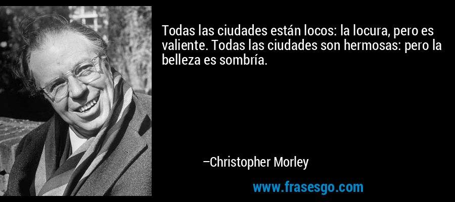 Todas las ciudades están locos: la locura, pero es valiente. Todas las ciudades son hermosas: pero la belleza es sombría. – Christopher Morley